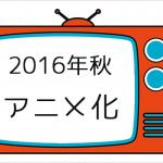 2016年秋のアニメ化